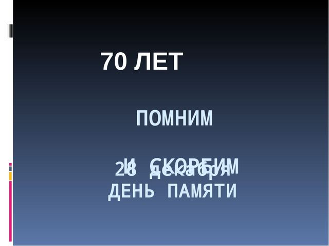28 декабря ДЕНЬ ПАМЯТИ ПОМНИМ И СКОРБИМ 70 ЛЕТ