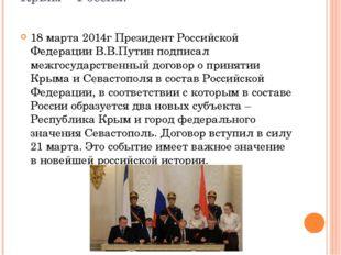 Крым – Россия! 18 марта 2014г Президент Российской Федерации В.В.Путин подпис