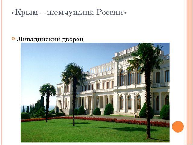 «Крым – жемчужина России» Ливадийский дворец