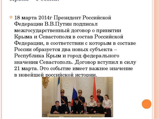 Крым – Россия! 18 марта 2014г Президент Российской Федерации В.В.Путин подпис...
