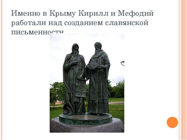 Именно в Крыму Кирилл и Мефодий работали над созданием славянской письменности.
