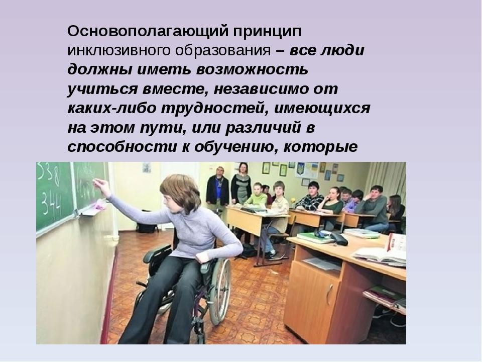 Основополагающий принцип инклюзивного образования – все люди должны иметь воз...