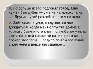 8. Но больше всего подгонял голод. Мне нужен был рубль — уже не на молоко, а