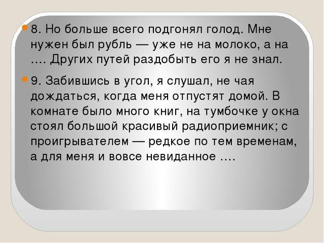8. Но больше всего подгонял голод. Мне нужен был рубль — уже не на молоко, а...