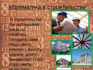 Математика в строительстве В строительстве без математики никак не обойтись.