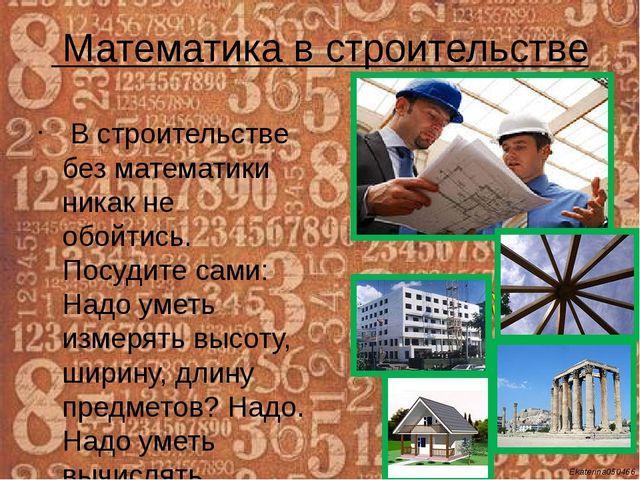 Математика в строительстве В строительстве без математики никак не обойтись....