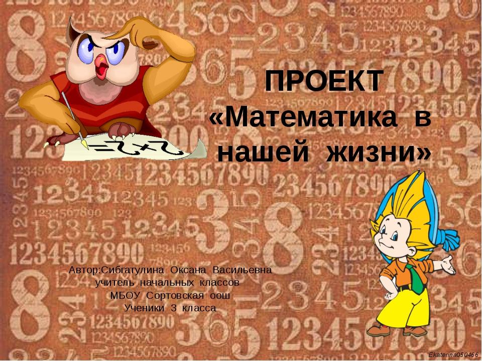 ПРОЕКТ «Математика в нашей жизни» Автор:Сибгатулина Оксана Васильевна учитель...