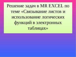 Решение задач в MR EXCEL по теме «Связывание листов и использование логически