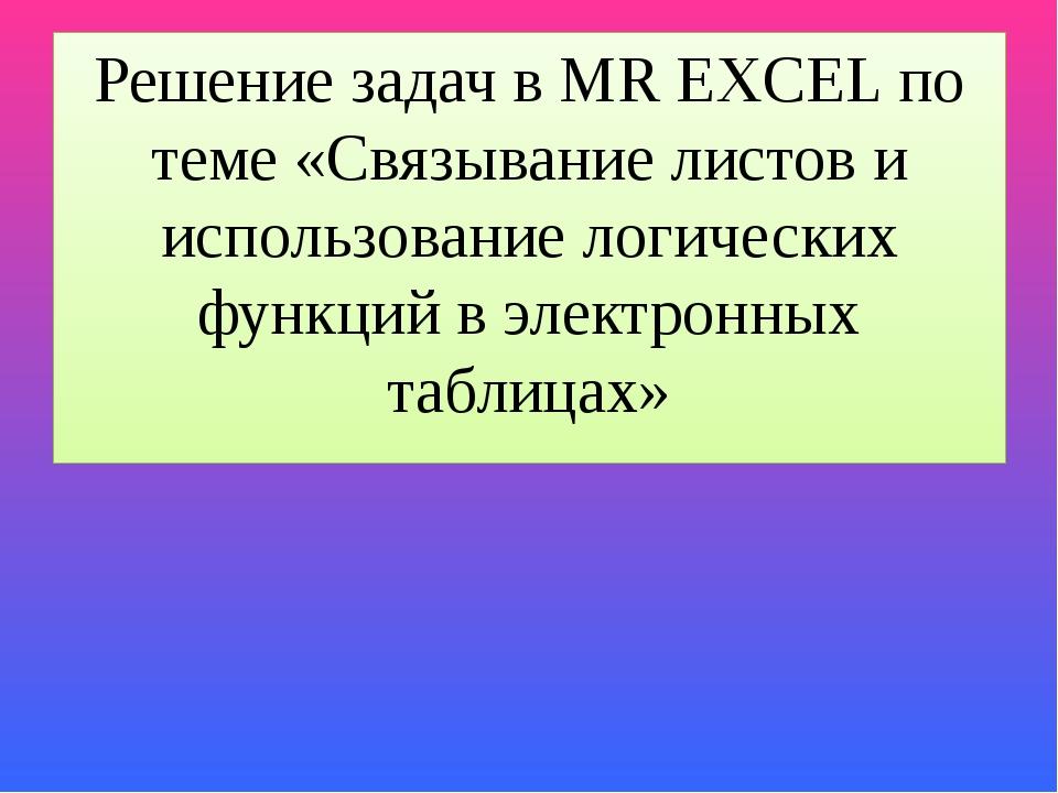 Решение задач в MR EXCEL по теме «Связывание листов и использование логически...