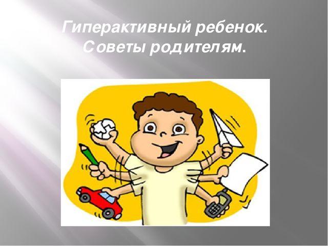 Гиперактивный ребенок. Советы родителям.