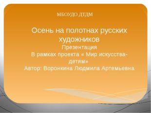 МБОУДО ДТДМ Осень на полотнах русских художников Презентация В рамках проекта