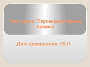 Тема урока: Перпендикулярные прямые Дата проведения: 25.11