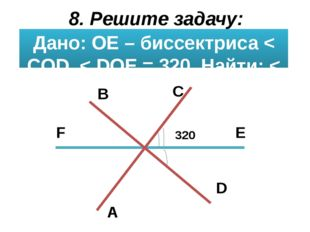 8. Решите задачу: Дано: ОЕ – биссектриса < СOD, < DOE = 320. Найти: < BOC, <