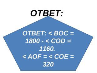 ОТВЕТ: ОТВЕТ: < BOC = 1800 - < COD = 1160. < AOF = < COE = 320