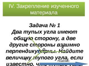 IV. Закрепление изученного материала Задача № 1 Два тупых угла имеют общую ст