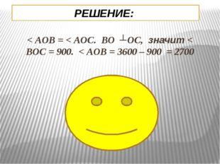 РЕШЕНИЕ: < AOB = < AOC. BO ┴ OC, значит < BOC = 900. < AOB = 3600 – 900 = 2700