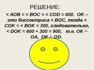 РЕШЕНИЕ: < AOB = < BOC = < COD = 600. OK – это биссектриса < BOC, тогда < COK