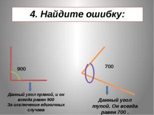 4. Найдите ошибку: 900 700 Данный угол прямой, и он всегда равен 900 За исклю