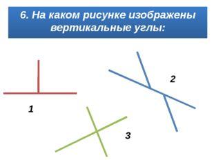 6. На каком рисунке изображены вертикальные углы: 1 2 3