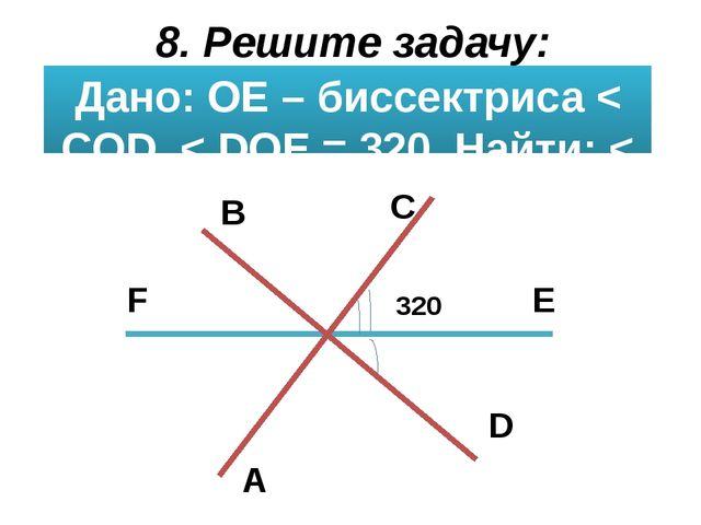 8. Решите задачу: Дано: ОЕ – биссектриса < СOD, < DOE = 320. Найти: < BOC, <...