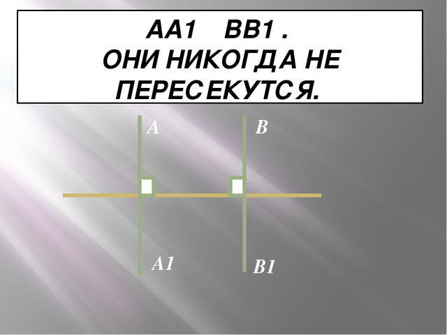 AA1 ┴ BB1 . ОНИ НИКОГДА НЕ ПЕРЕСЕКУТСЯ. А В A1 В1