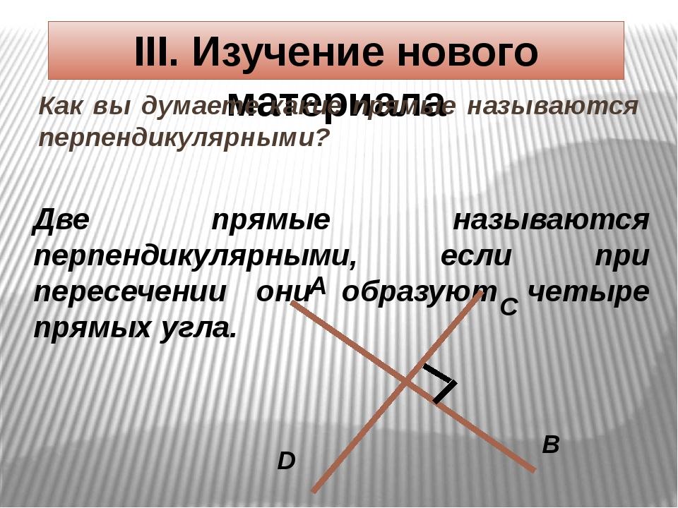 III. Изучение нового материала Как вы думаете какие прямые называются перпенд...