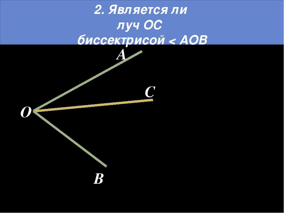 2. Является ли луч ОС биссектрисой < АОВ O A B C