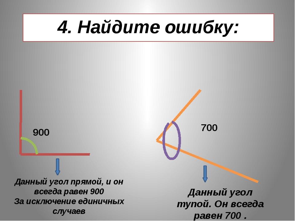 4. Найдите ошибку: 900 700 Данный угол прямой, и он всегда равен 900 За исклю...