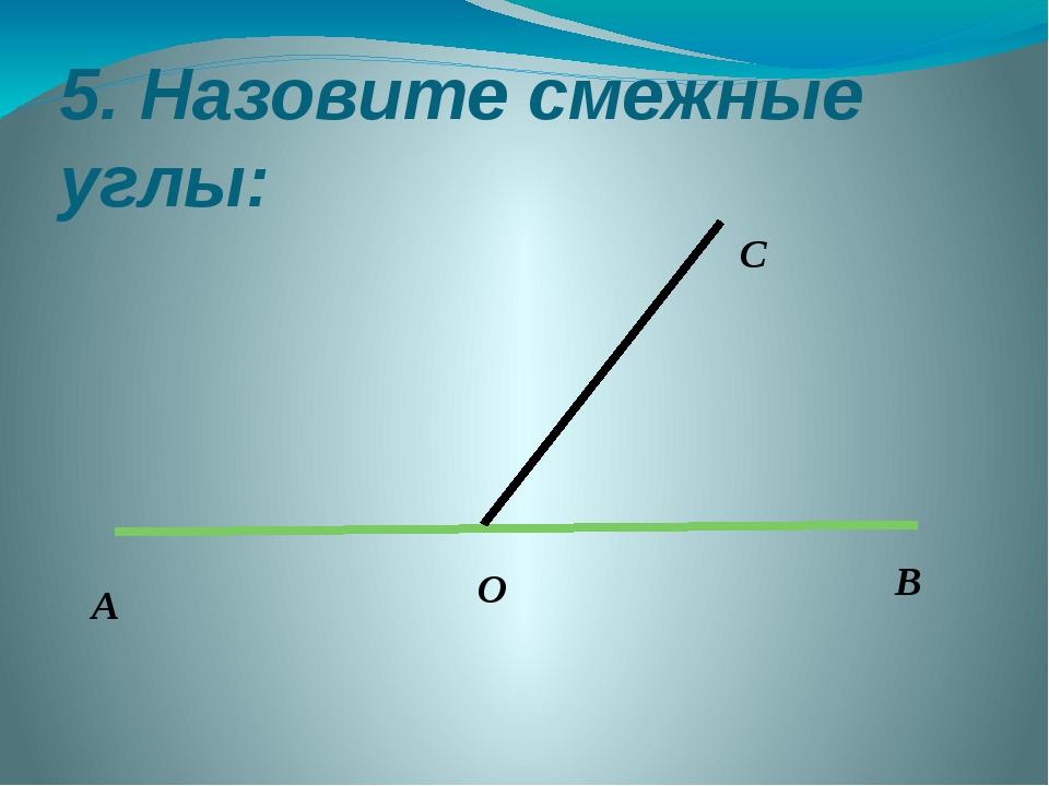 5. Назовите смежные углы: А О В С