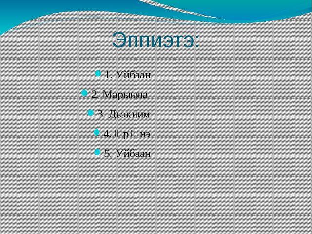 Эппиэтэ: 1. Уйбаан 2. Марыына 3. Дьэкиим 4. Өрүүнэ 5. Уйбаан