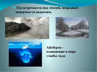 Лед встречается под землей, покрывает поверхности водоемов. Айсберги – плаваю