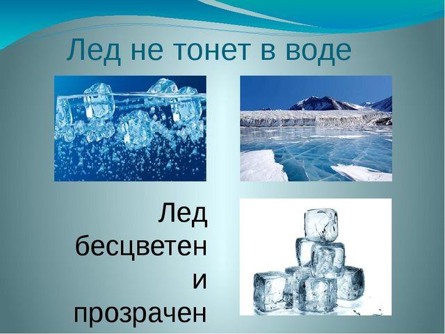 Лед не тонет в воде Лед бесцветен и прозрачен