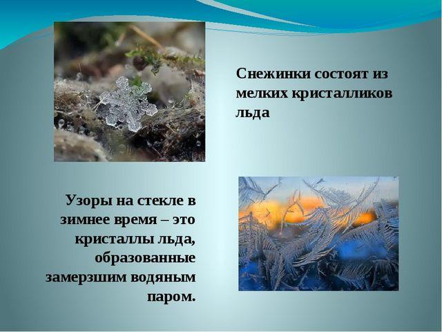 Снежинки состоят из мелких кристалликов льда Узоры на стекле в зимнее время –...