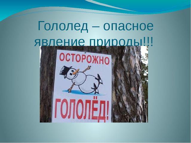 Гололед – опасное явление природы!!!