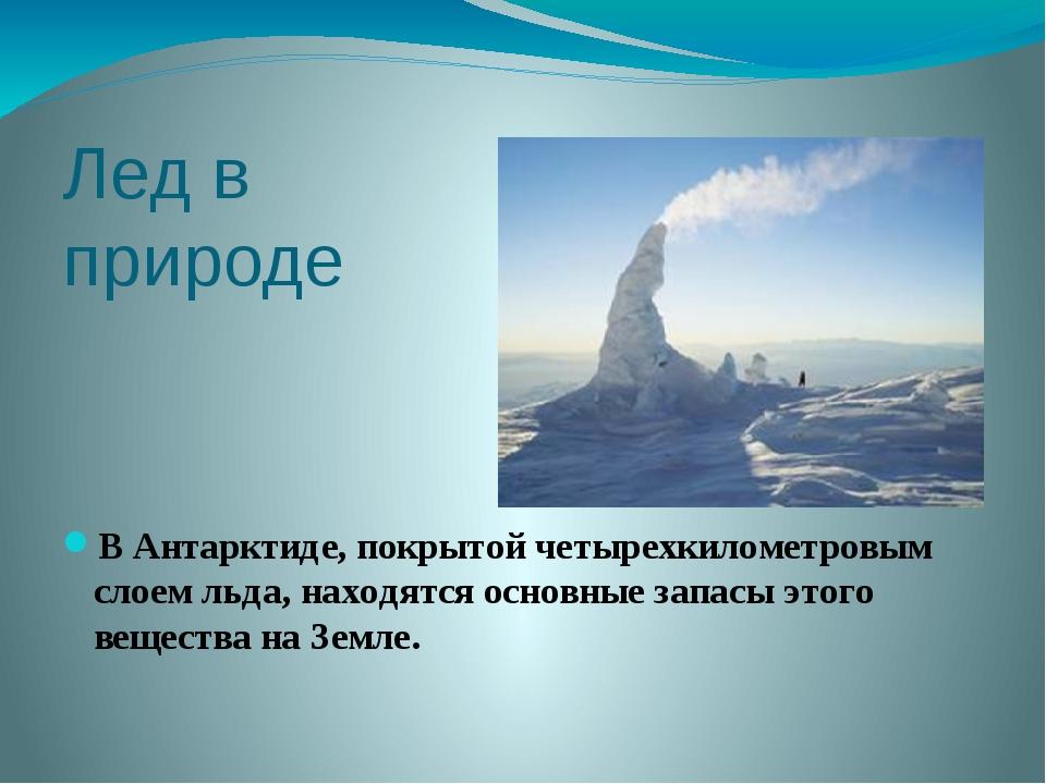 Лед в природе В Антарктиде, покрытой четырехкилометровым слоем льда, находятс...