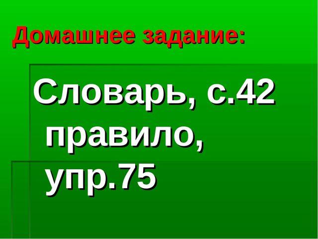 Домашнее задание: Словарь, с.42 правило, упр.75