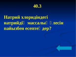 40.3 Натрий хлоридіндегі натрийдің массалық үлесін пайызбен есептеңдер?