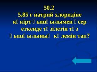 50.2 5,85 г натрий хлоридіне күкірт қышқылымен әсер еткенде түзілетін тұз қыш