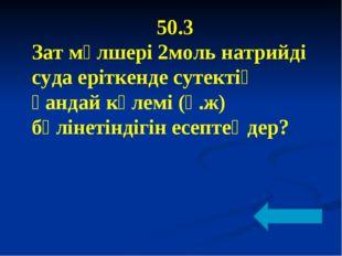 50.3 Зат мөлшері 2моль натрийді суда еріткенде сутектің қандай көлемі (қ.ж) б