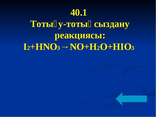 40.1 Тотығу-тотықсыздану реакциясы: І2+HNO3→NO+H2O+HIO3