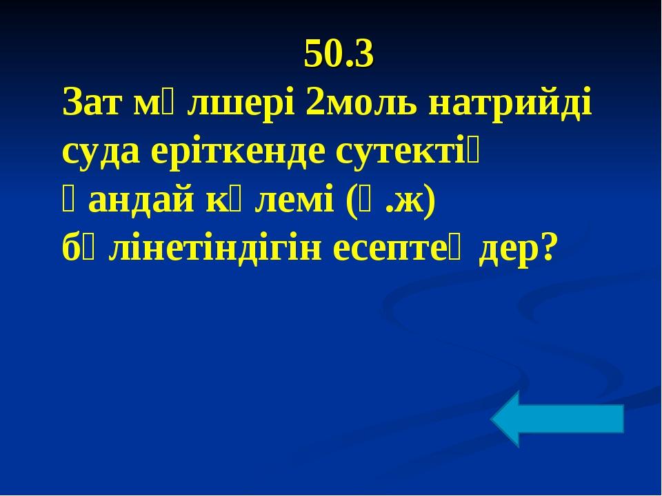 50.3 Зат мөлшері 2моль натрийді суда еріткенде сутектің қандай көлемі (қ.ж) б...