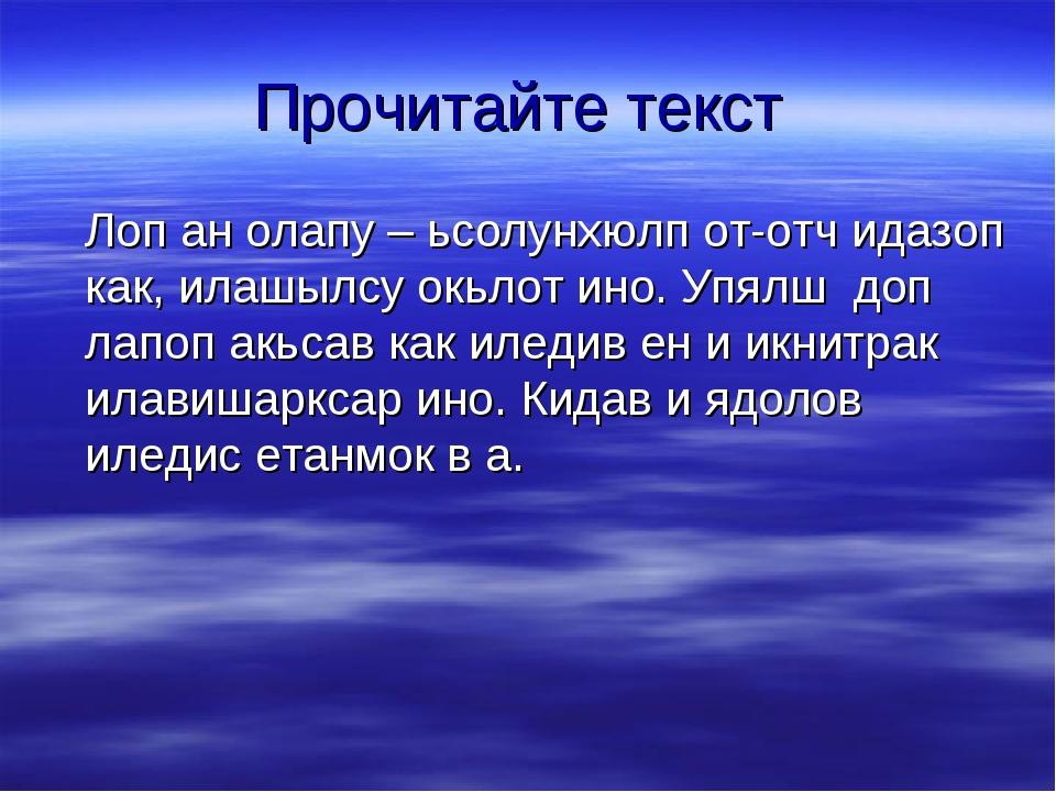 Прочитайте текст Лоп ан олапу – ьсолунхюлп от-отч идазоп как, илашылсу окьлот...