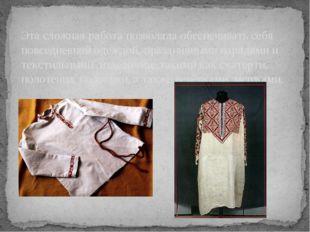 Эта сложная работа позволяла обеспечивать себя повседневной одеждой, празднич