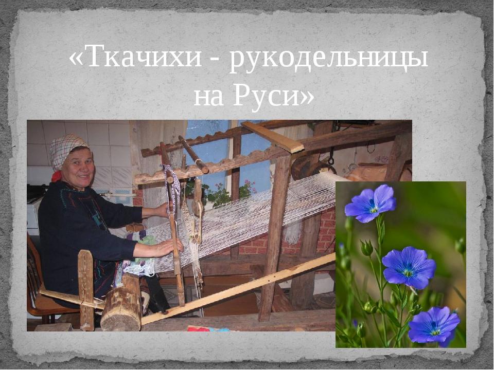 «Ткачихи - рукодельницы на Руси»