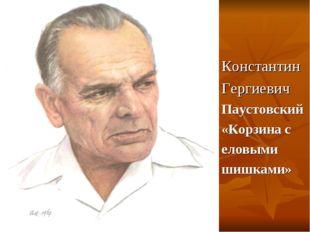 Константин Гергиевич Паустовский «Корзина с еловыми шишками»
