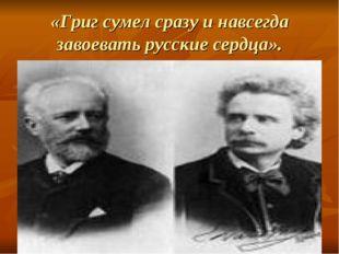 «Григ сумел сразу и навсегда завоевать русские сердца».