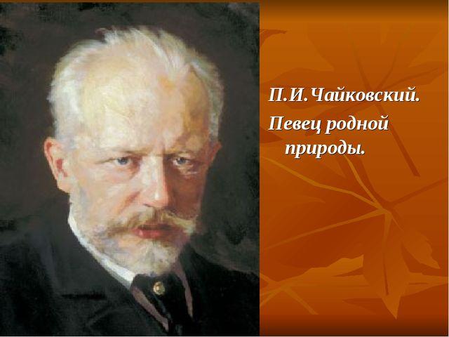 П.И.Чайковский. Певец родной природы.