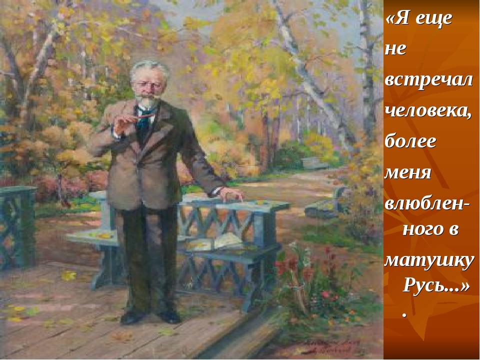 «Я еще не встречал человека, более меня влюблен-ного в матушку Русь...».