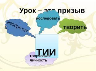 Урок – это призыв ТИИ творить изобретать исследовать творческая личность