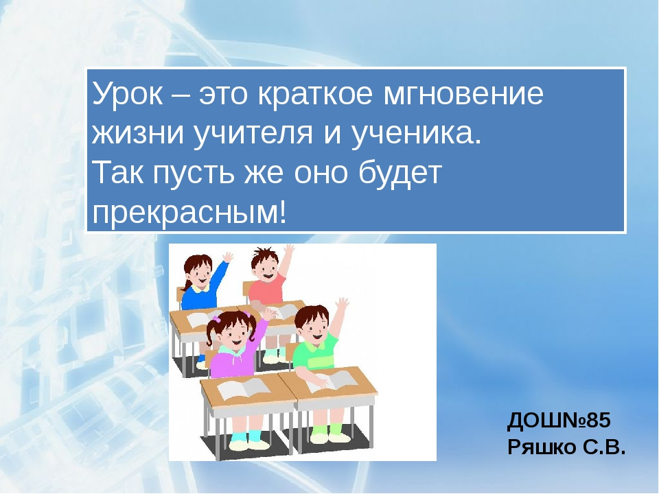 Урок – это краткое мгновение жизни учителя и ученика. Так пусть же оно будет...